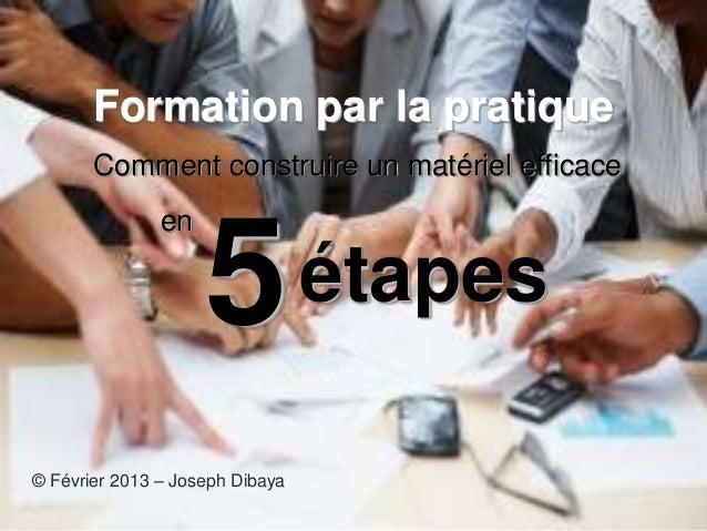 Formation par la pratiqueComment construire un matériel efficace© Février 2013 – Joseph Dibayaen5étapes