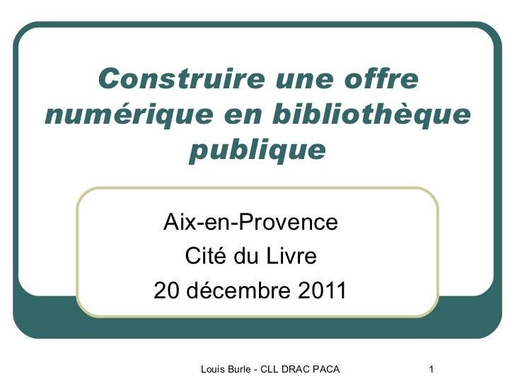 Construire une offre numérique en bibliothèque publique Aix-en-Provence Cité du Livre 20 décembre 2011 Louis Burle - CLL D...