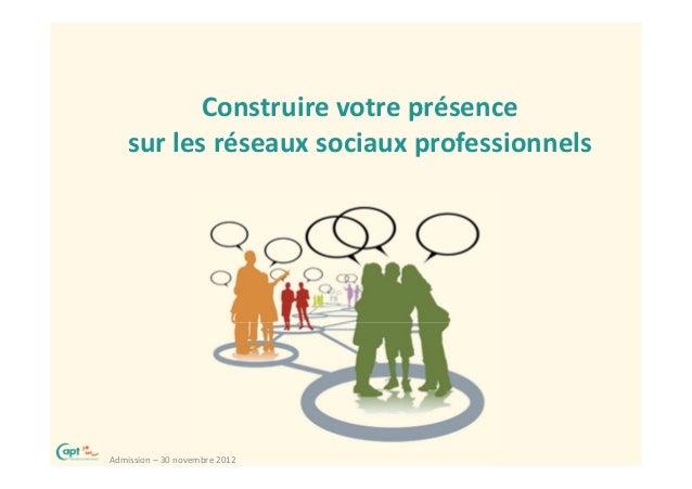 Construire votre présence    sur les réseaux sociaux professionnelsAdmission – 30 novembre 2012