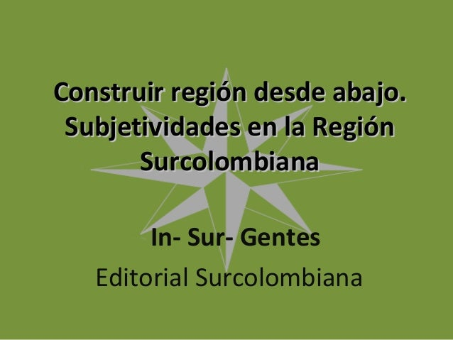 Construir región desde abajo.Construir región desde abajo. Subjetividades en la RegiónSubjetividades en la Región Surcolom...