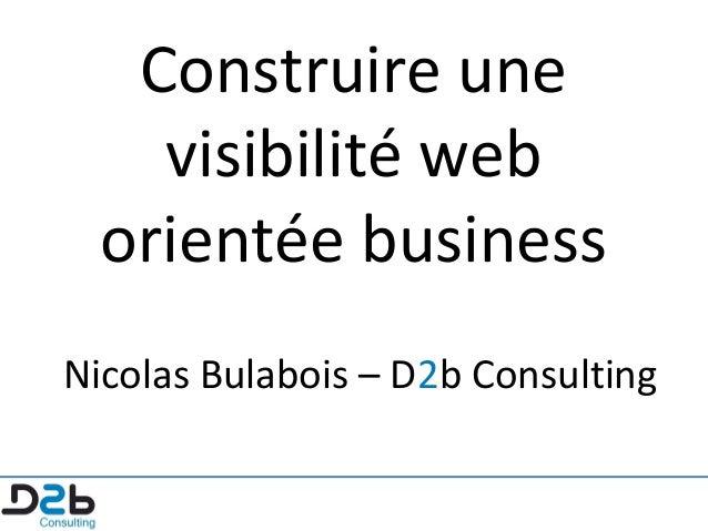 Construire une visibilité web orientée business Nicolas Bulabois – D2b Consulting