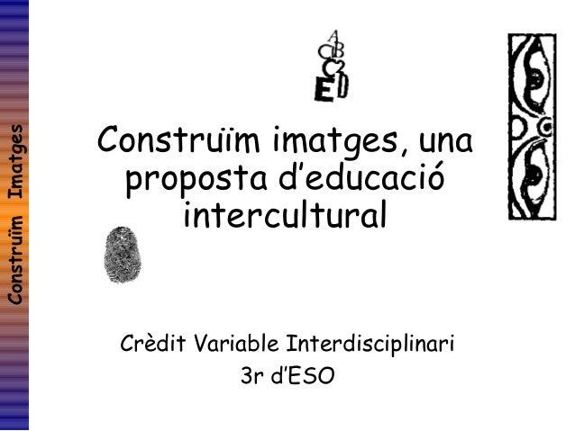 ConstruïmImatges Construïm imatges, una proposta d'educació intercultural Crèdit Variable Interdisciplinari 3r d'ESO
