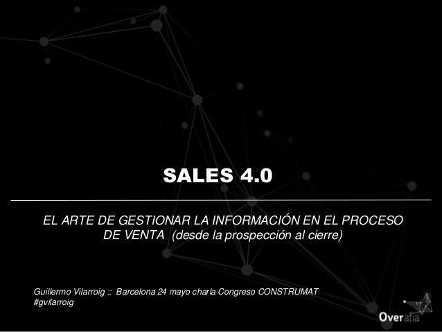 SALES 4.0 EL ARTE DE GESTIONAR LA INFORMACIÓN EN EL PROCESO DE VENTA (desde la prospección al cierre) Guillermo Vilarroig ...