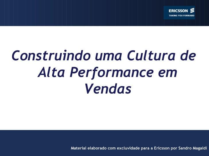 Construindo uma Cultura de Alta Performance em Vendas Material elaborado com excluvidade para a Ericsson por Sandro Magaldi