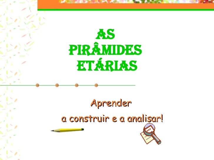 AS  PIRÂMIDES  ETÁRIAS Aprender a construir e a analisar!