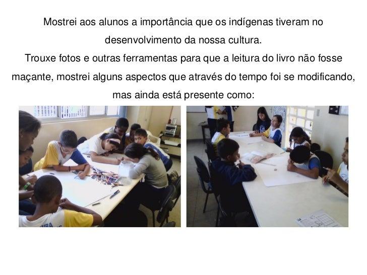 Mostrei aos alunos a importância que os indígenas tiveram no                   desenvolvimento da nossa cultura.  Trouxe f...