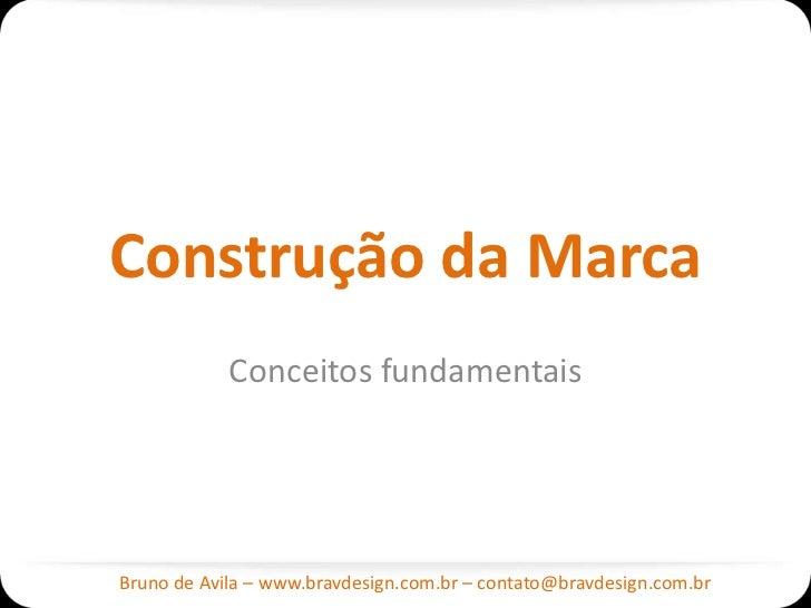 Construção da Marca            Conceitos fundamentaisBruno de Avila – www.bravdesign.com.br – contato@bravdesign.com.br