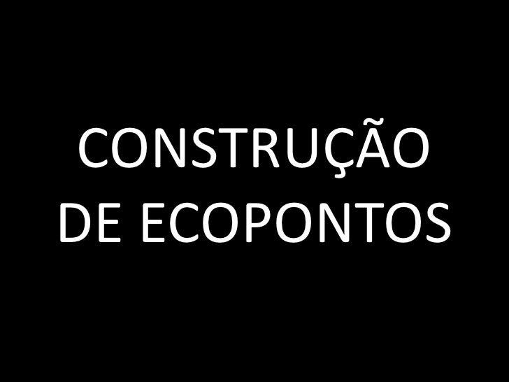 CONSTRUÇÃO DE ECOPONTOS<br />