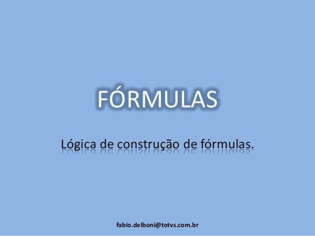 FÓRMULAS Lógica de construção de fórmulas. fabio.delboni@totvs.com.br