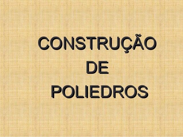 CONSTRUÇÃOCONSTRUÇÃODEDEPOLIEDROSPOLIEDROS