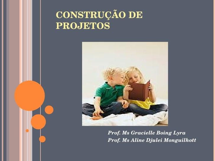 CONSTRUÇÃODE PROJETOS             Prof.MsGracielleBoingLyra         Prof.MsAlineDjuleiMonguilhott