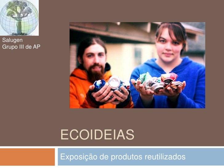 Ecoideias<br />Exposição de produtos reutilizados<br />Salugen<br />Grupo III de AP<br />
