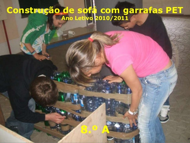 Construção de sofá com garrafas PET          Ano Letivo 2010/2011               8.º A