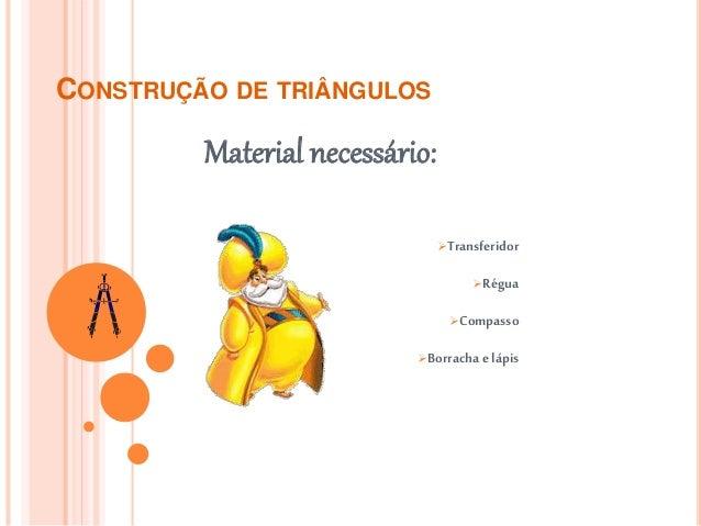 CONSTRUÇÃO DE TRIÂNGULOS Material necessário: Transferidor Régua Compasso Borracha e lápis