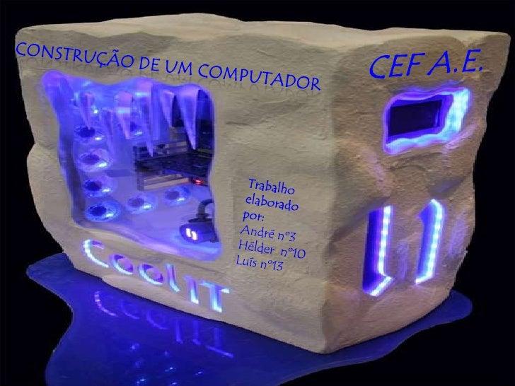 CEF A.E.<br />Construção de um computador<br />Trabalho elaborado por:<br />André nº3<br />Hélder  nº10<br />Luís nº13<br />