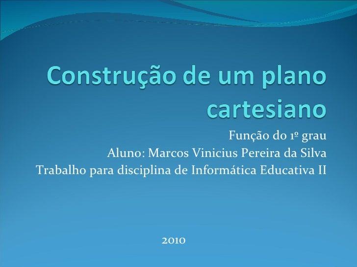 Função do 1º grau Aluno: Marcos Vinicius Pereira da Silva Trabalho para disciplina de Informática Educativa II 2010