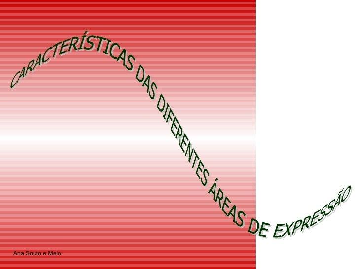 CARACTERÍSTICAS DAS DIFERENTES ÁREAS DE EXPRESSÃO Ana Souto e Melo