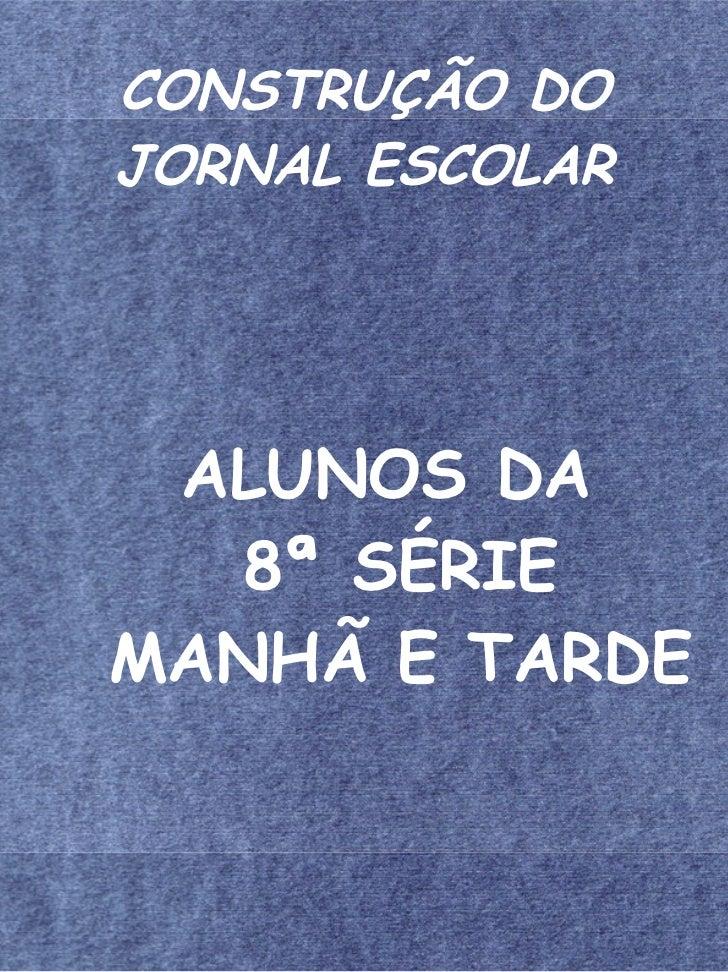 CONSTRUÇÃO DOJORNAL ESCOLAR ALUNOS DA   8ª SÉRIEMANHÃ E TARDE