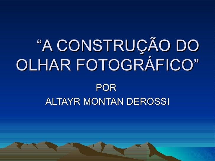 """""""A CONSTRUÇÃO DOOLHAR FOTOGRÁFICO""""           POR  ALTAYR MONTAN DEROSSI"""