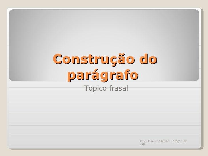 Construção do parágrafo  Tópico frasal Prof.Hélio Consolaro - Araçatuba -SP