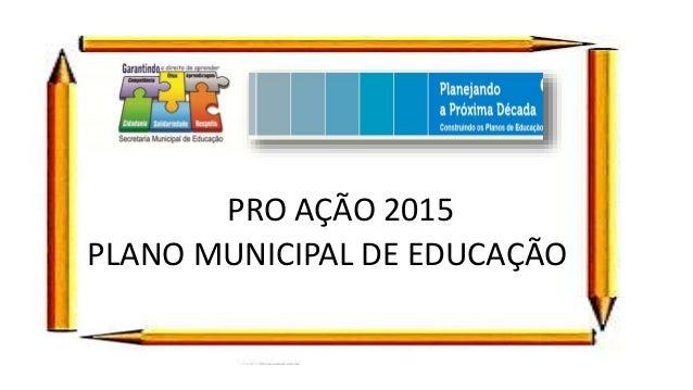 PRO AÇÃO 2015 PLANO MUNICIPAL DE EDUCAÇÃO