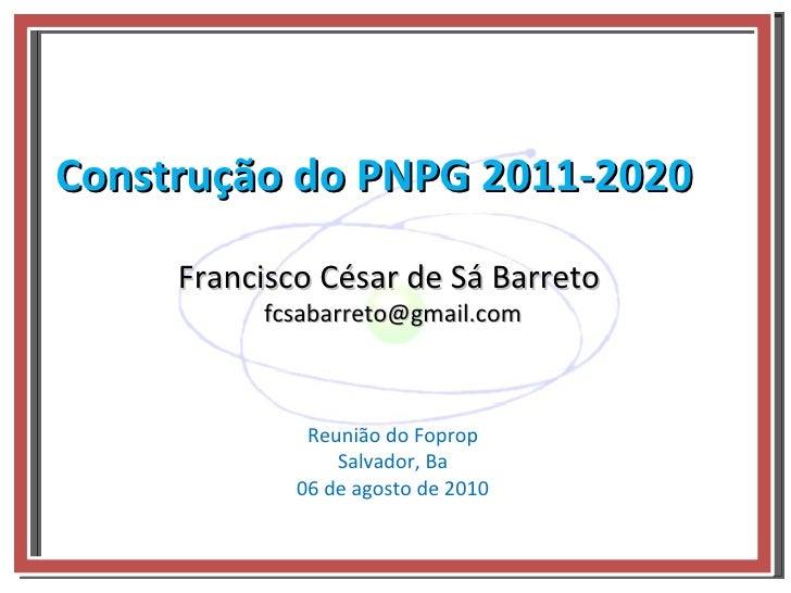 Construção do PNPG 2011-2020 Reunião do Foprop Salvador, Ba 06 de agosto de 2010 Francisco César de Sá Barreto  [email_add...