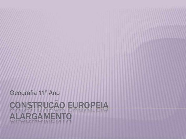 CONSTRUÇÃO EUROPEIAALARGAMENTOGeografia 11º Ano