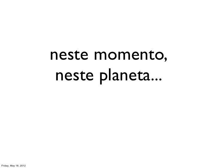 neste momento,                        neste planeta...Friday, May 18, 2012