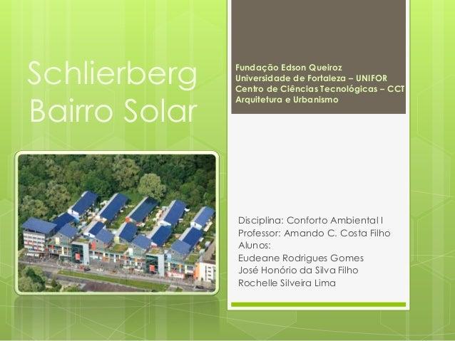 Schlierberg Bairro Solar Disciplina: Conforto Ambiental I Professor: Amando C. Costa Filho Alunos: Eudeane Rodrigues Gomes...