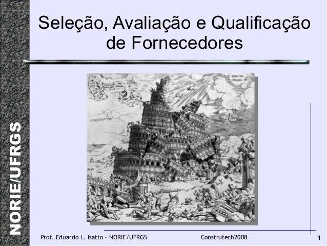 NORIE/UFRGSNORIE/UFRGS 1Prof. Eduardo L. Isatto – NORIE/UFRGS Construtech2008 Seleção, Avaliação e Qualificação de Fornece...
