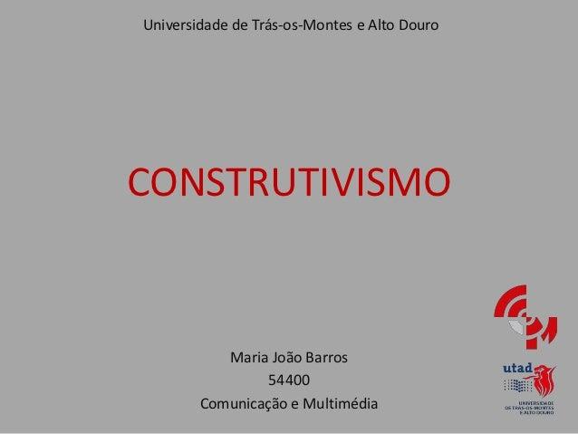 Universidade de Trás-os-Montes e Alto DouroCONSTRUTIVISMO           Maria João Barros                 54400        Comunic...