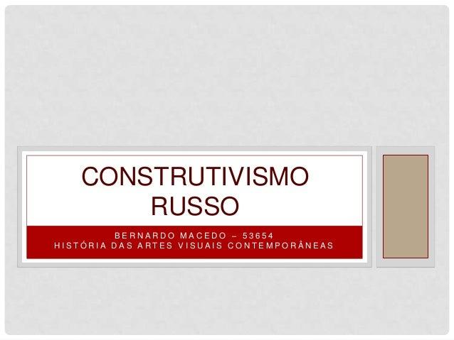 CONSTRUTIVISMO       RUSSO         BERNARDO MACEDO – 53654HISTÓRIA DAS ARTES VISUAIS CONTEMPORÂNEAS
