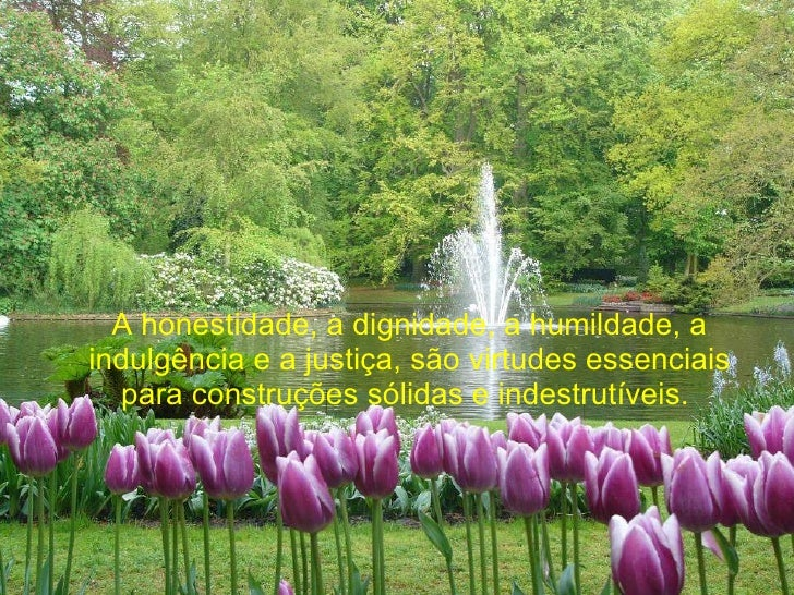 A honestidade, a dignidade, a humildade, a indulgência e a justiça, são virtudes essenciais para construções sólidas e ind...