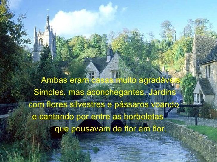 Ambas eram casas muito agradáveis. Simples, mas aconchegantes. Jardins  com flores silvestres e pássaros voando  e cantand...