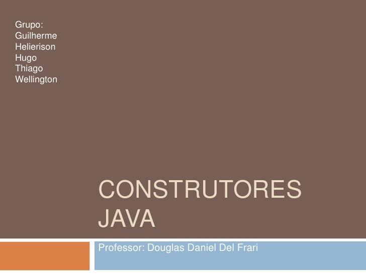 Construtores java<br />Professor: Douglas Daniel Del Frari<br />Grupo:<br />Guilherme<br />Helierison<br />Hugo<br />Thiag...