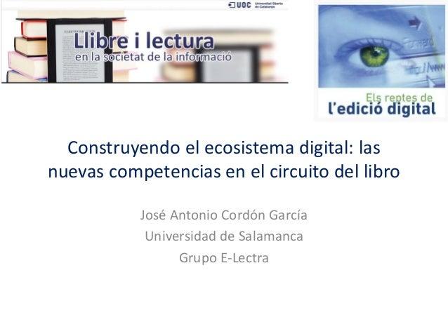 Construyendo el ecosistema digital: las nuevas competencias en el circuito del libro  José Antonio Cordón García  Universi...