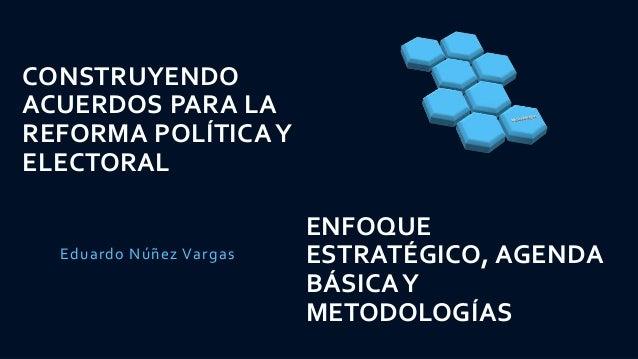 CONSTRUYENDO ACUERDOS PARA LA REFORMA POLÍTICA Y ELECTORAL Eduardo Núñez Vargas ENFOQUE ESTRATÉGICO, AGENDA BÁSICAY METODO...