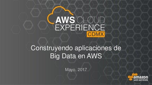 Construyendo aplicaciones de Big Data en AWS Mayo, 2017