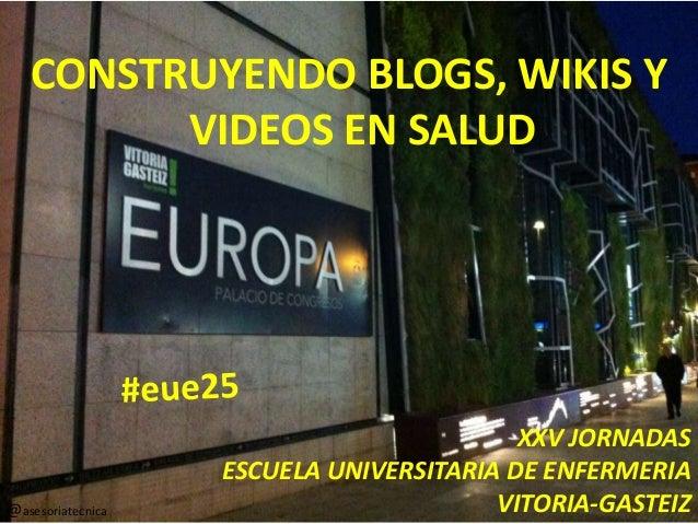 CONSTRUYENDO BLOGS, WIKIS Y VIDEOS EN SALUD XXV JORNADAS ESCUELA UNIVERSITARIA DE ENFERMERIA VITORIA-GASTEIZ@asesoriatecni...
