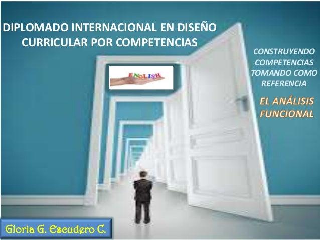 DIPLOMADO INTERNACIONAL EN DISEÑO CURRICULAR POR COMPETENCIAS  Gloria G. Escudero C.  CONSTRUYENDO COMPETENCIAS TOMANDO CO...