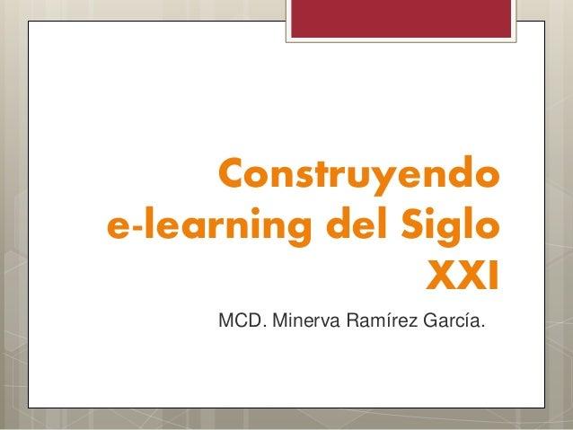 Construyendo e-learning del Siglo XXI MCD. Minerva Ramírez García.