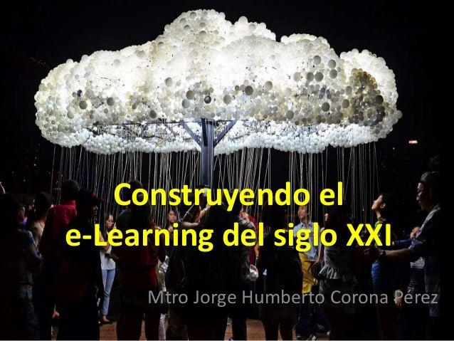 Construyendo el  e-Learning del siglo XXI  Mtro Jorge Humberto Corona Pérez
