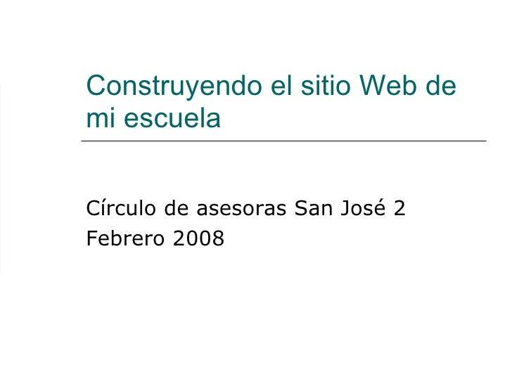 Construyendo el sitio Web de mi escuela Círculo de asesoras San José 2 Febrero 2008