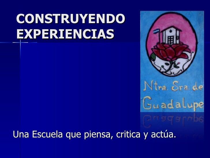 CONSTRUYENDO EXPERIENCIAS Una Escuela que piensa, critica y actúa.