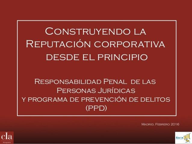 Construyendo la Reputación corporativa desde el principio Responsabilidad Penal de las Personas Jurídicas y programa de pr...