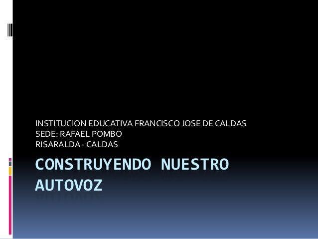 INSTITUCION EDUCATIVA FRANCISCO JOSE DE CALDASSEDE: RAFAEL POMBORISARALDA - CALDASCONSTRUYENDO NUESTROAUTOVOZ