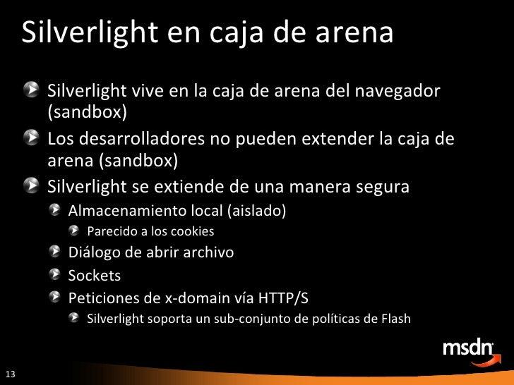 Silverlight en caja de arena <ul><li>Silverlight vive en la caja de arena del navegador (sandbox) </li></ul><ul><li>Los de...