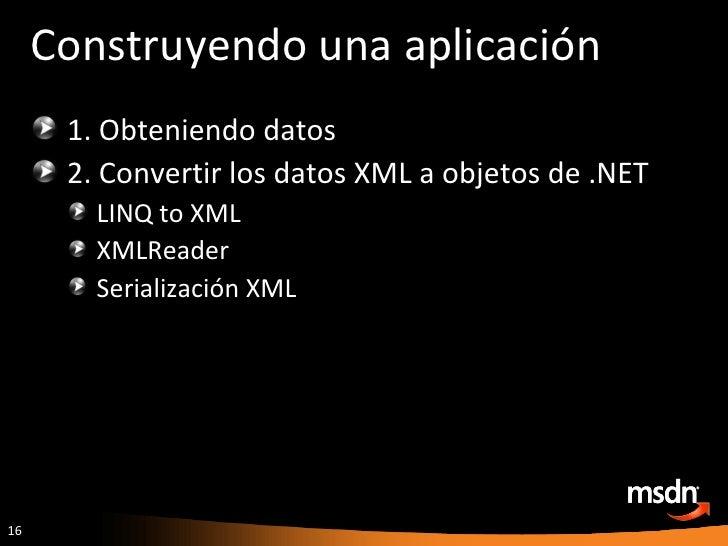 Construyendo una aplicación <ul><li>1. Obteniendo datos </li></ul><ul><li>2. Convertir los datos XML a objetos de .NET </l...