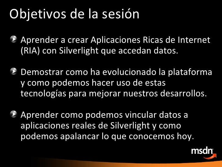 Objetivos de la sesión <ul><li>Aprender a crear Aplicaciones Ricas de Internet (RIA) con Silverlight que accedan datos. </...