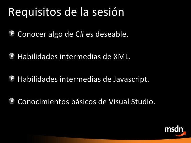 Requisitos de la sesión <ul><li>Conocer algo de C# es deseable. </li></ul><ul><li>Habilidades intermedias de XML. </li></u...